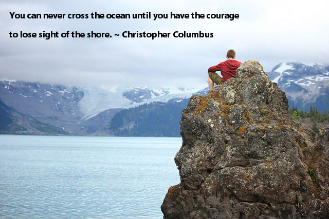 You can never cross the ocean until you have the courage to lose sight of the shore. ~ Christopher Columbus