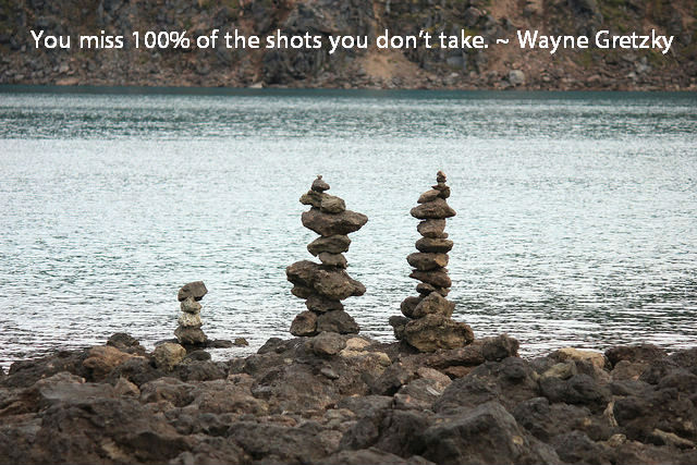 You miss 100% of the shots you don't take. ~ Wayne Gretzky